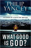 What Good Is God? In Search of a Faith That Matters, Philip Yancey