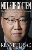 Not Forgotten The True Story of My Imprisonment in North Korea, Kenneth Bae