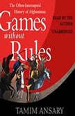Games without Rules The Often-Interrupted History of Afghanistan, Tamim Ansary