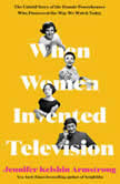 When Women Invented Television The Untold Story of the Female Powerhouses Who Pioneered the Way We Watch Today, Jennifer Keishin Armstrong