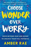 Choose Wonder Over Worry Move Beyond Fear and Doubt to Unlock Your Full Potential, Amber Rae