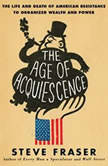 The Age of Acquiescence The Life and Death of American Resistance to Organized Wealth and Power, Steve Fraser