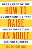 How to Raise an Adult Break Free of the Overparenting Trap and Prepare Your Kid for Success, Julie Lythcott-Haims