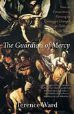 The Guardian of Mercy How an Extraordinary Painting by Caravaggio Changed an Ordinary Life Today, Terence Ward