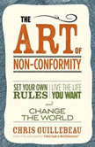 The Art of Non-Conformity Set Your Own Rules, Live the Life You Want, and Change the World, Chris Guillebeau