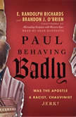Paul Behaving Badly Was the Apostle a Racist, Chauvinist Jerk?, E. Randolph Richards