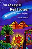 The Magical Red Flower An Aztec Legend, Patricia Ann Reid