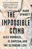 The Impossible Climb Alex Honnold, El Capitan, and the Climbing Life, Mark Synnott