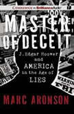Master of Deceit J. Edgar Hoover and America in the Age of Lies, Marc Aronson
