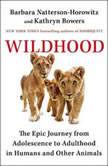 Wildhood The Epic Journey from Adolescence to Adulthood in Humans and Other Animals, Barbara Natterson-Horowitz