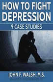 How To Fight Depression -- 9 Case Studies, John F. Walsh