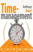 Time Management. Managing Your Time Effectively , Anthony Baker