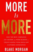 More is More How the Best Companies Go Farther and Work Harder to Create Knock-Your-Socks-Off Customer Experiences, Blake Morgan