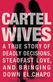Cartel Wives A True Story of Deadly Decisions, Steadfast Love, and Bringing Down El Chapo, Mia Flores