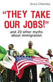 They Take Our Jobs! and 20 Other Myths about Immigration, Revised Edition, Aviva Chomsky