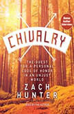 Chivalry The Quest for a Personal Code of Honor in an Unjust World, Zach Hunter