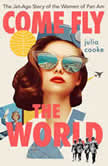 Come Fly the World The Jet-Age Story of the Women of Pan Am, Julia Cooke