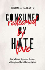 Consumed by Hate, Redeemed by Love How a Violent Klansman Became a Champion of Racial Reconciliation, Thomas A. Tarrants