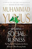 Building Social Business The New Kind of Capitalism That Serves Humanitys Most Pressing Needs, Muhammad Yunus