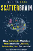 Scatterbrain How the Mind's Mistakes Make Humans Creative, Innovative, and Successful, Henning Beck