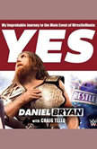 Yes! My Improbable Journey to the Main Event of WrestleMania, Daniel Bryan