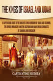 Kings of Israel and Judah, The: A Captivating Guide to the Ancient Jewish Kingdom of David and Solomon, the Divided Monarchy, and the Assyrian and Babylonian Conquests of Samaria and Jerusalem, Captivating History