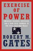 Exercise of Power American Failures, Successes, and a New Path Forward in the Post-Cold War World, Robert M. Gates