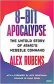8-Bit Apocalypse The Untold Story of Atari's Missile Command, Alex Rubens