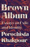 Brown Album Essays on Exile and Identity, Porochista Khakpour