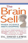 The Brain Sell When Science Meets Shopping; How the new mind sciences and the persuasion industry are reading our thoughts, influencing our emotions, and stimulating us to shop, David Lewis