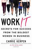 Work It Secrets for Success from the Boldest Women in Business, Carrie Kerpen