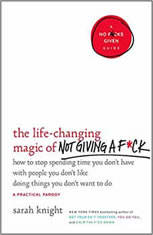 The Life-Changing Magic of Not Giving a F*ck How to Stop Spending Time You Don't Have with People You Don't Like Doing Things You Don't Want to Do, Sarah Knight