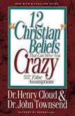 12 'Christian' Beliefs That Can Drive You Crazy Relief from False Assumptions, Henry Cloud