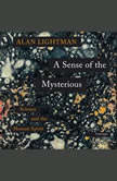 A Sense of the Mysterious Science and the Human Spirit, Alan Lightman