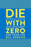 Die with Zero Getting All You Can from Your Money and Your Life, Bill Perkins