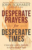 Desperate Prayers for Desperate Times Unleash God's Power in Life's Darkest Hour, John Eckhardt