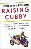 Raising Cubby A Father and Son's Adventures with Asperger's, Trains, Tractors, and High Explosives, John Elder Robison