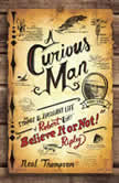 "A Curious Man The Strange and Brilliant Life of Robert ""Believe It or Not!"" Ripley, Neal Thompson"