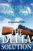 The Delta Solution An International Thriller, Patrick Robinson