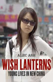 Wish Lanterns Young Lives in New China, Alec Ash