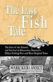 The Last Fish Tale The Fate of the Atlantic and Survival in Gloucester, Americas Oldest Fishing Port and Most Original Town, Mark Kurlansky