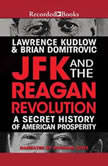 JFK and the Reagan Revolution A Secret History of American Prosperity, Lawrence Kudlow