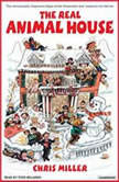 The Real Animal House The Awesomely Depraved Saga of the Fraternity That Inspired the Movie, Chris Miller