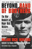 Beyond Band of Brothers The War Memoirs of Major Dick Winters, Major Dick Winters with Colonel Cole C. Kingseed
