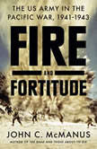 Fire and Fortitude The US Army in the Pacific War, 1941-1943, John C. McManus