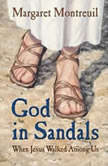 God in Sandals When Jesus Walked Among Us, Margaret Montreuil