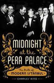 Midnight at the Pera Palace The Birth of Modern Istanbul, Charles King