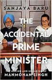 The Accidental Prime Minister The Making And Unmaking Of Manmohan Singh, Sanjaya Baru