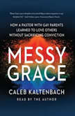 Messy Grace How a Pastor with Gay Parents Learned to Love Others Without Sacrificing Conviction, Caleb Kaltenbach