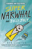 Super Narwhal and Jelly Jolt (A Narwhal and Jelly Book #2), Ben Clanton